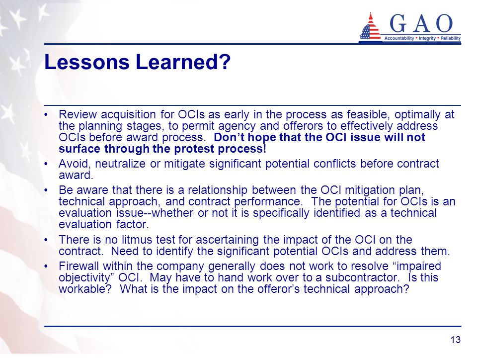 13 Lessons Learned? Review acquisition for OCIs as early in the process as feasible, optimally at the planning stages, to permit agency and offerors t