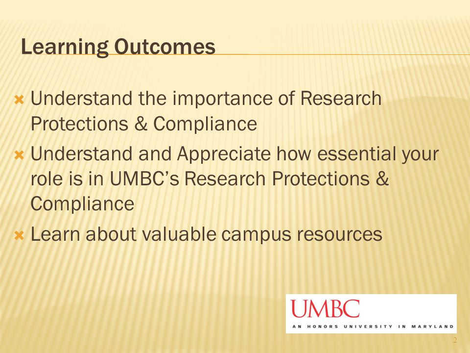Learning Outcomes  Understand the importance of Research Protections & Compliance  Understand and Appreciate how essential your role is in UMBC's Re