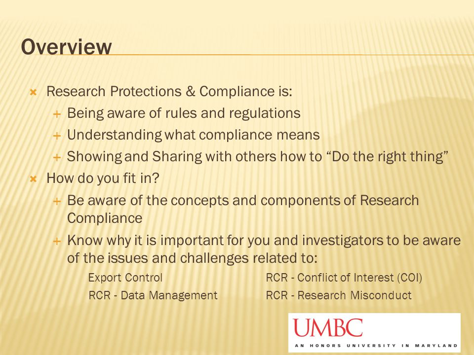 Overview  Research Protections & Compliance is:  Being aware of rules and regulations  Understanding what compliance means  Showing and Sharing wi