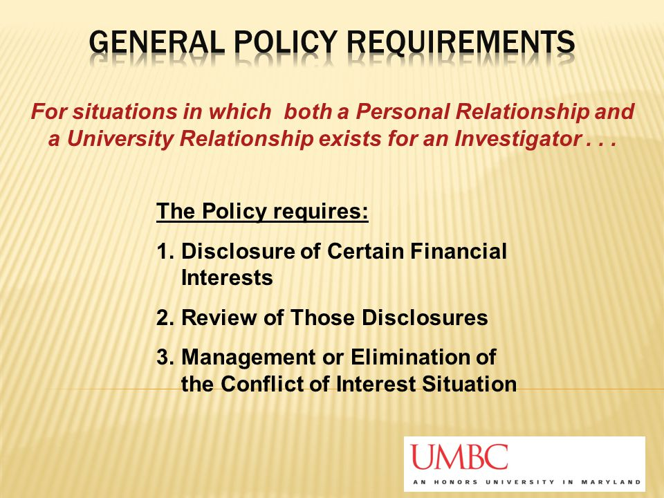 The Policy requires: 1.Disclosure of Certain Financial Interests 2.Review of Those Disclosures 3.Management or Elimination of the Conflict of Interest