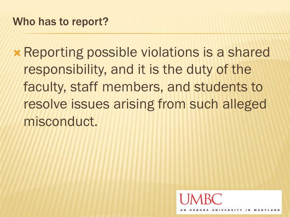 Who has to report?  Reporting possible violations is a shared responsibility, and it is the duty of the faculty, staff members, and students to resol