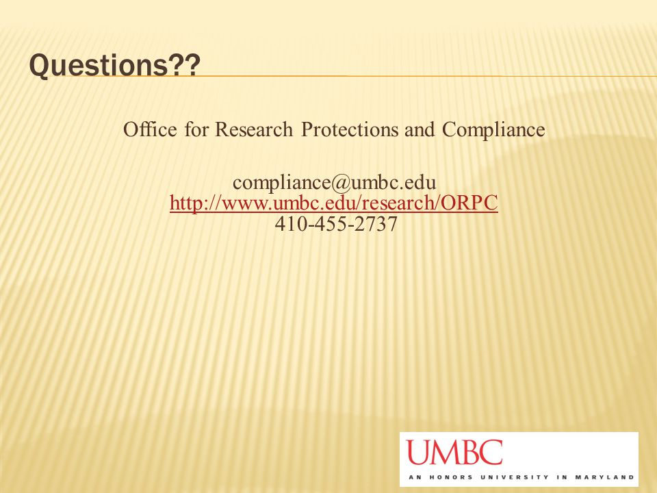 Questions?? Office for Research Protections and Compliance compliance@umbc.edu http://www.umbc.edu/research/ORPC 410-455-2737