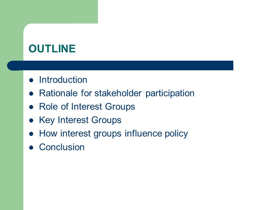 OUTLINE Introduction Rationale for stakeholder participation Role of Interest Groups Key Interest Groups How interest groups influence policy Conclusion