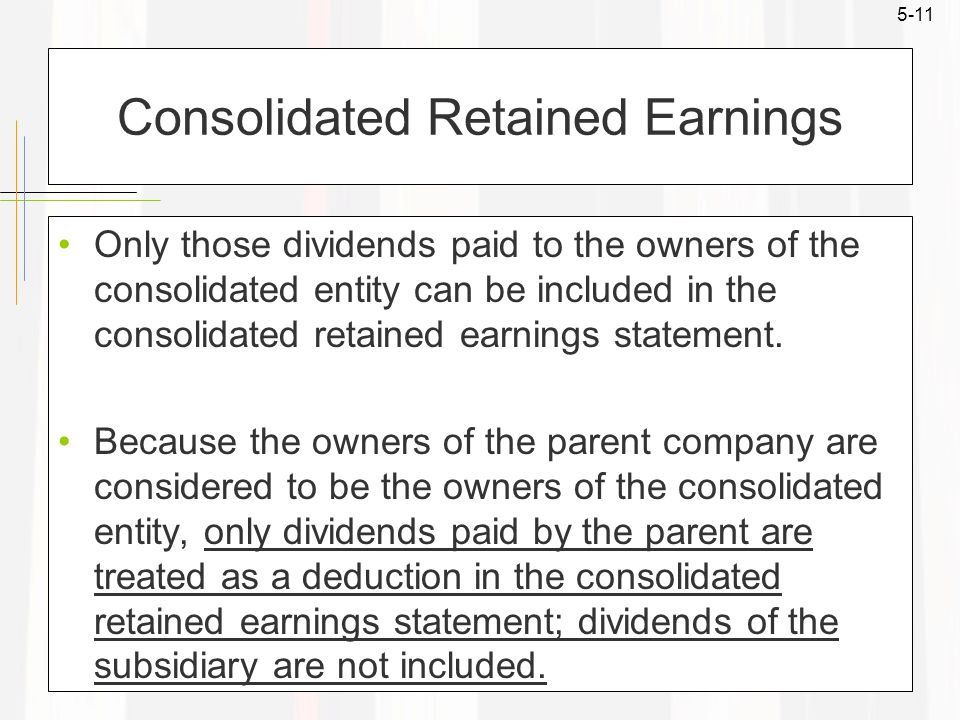 5-11 Consolidated Retained Earnings Only those dividends paid to the owners of the consolidated entity can be included in the consolidated retained ea