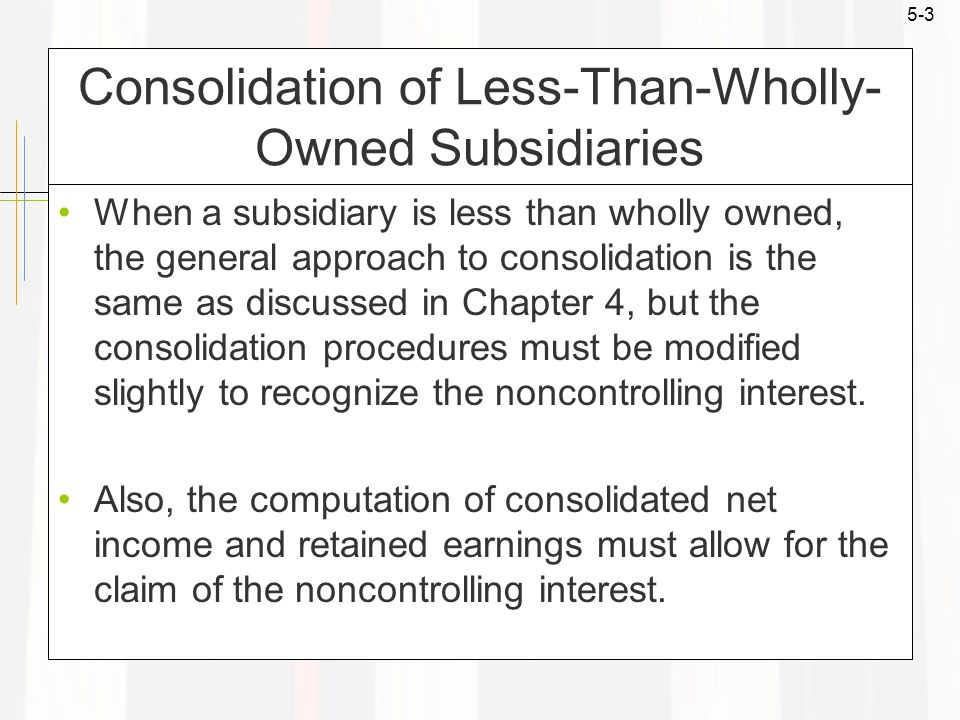 5-3 Consolidation of Less-Than-Wholly- Owned Subsidiaries When a subsidiary is less than wholly owned, the general approach to consolidation is the sa