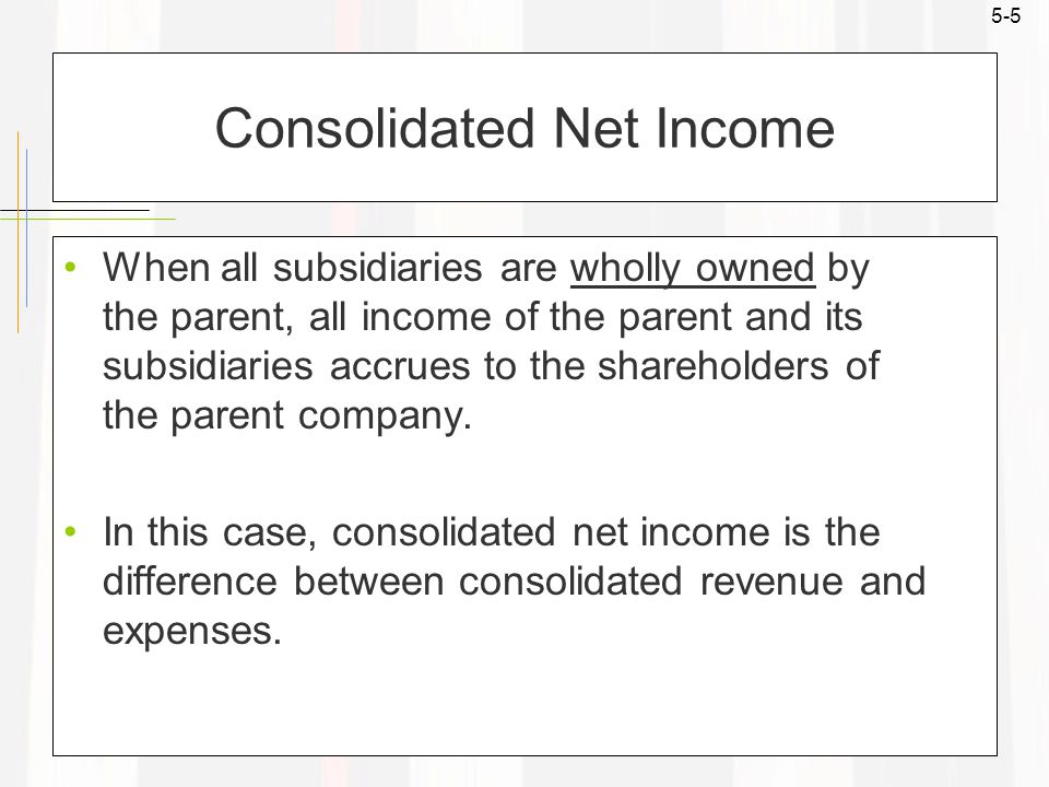 5-5 Consolidated Net Income When all subsidiaries are wholly owned by the parent, all income of the parent and its subsidiaries accrues to the shareho
