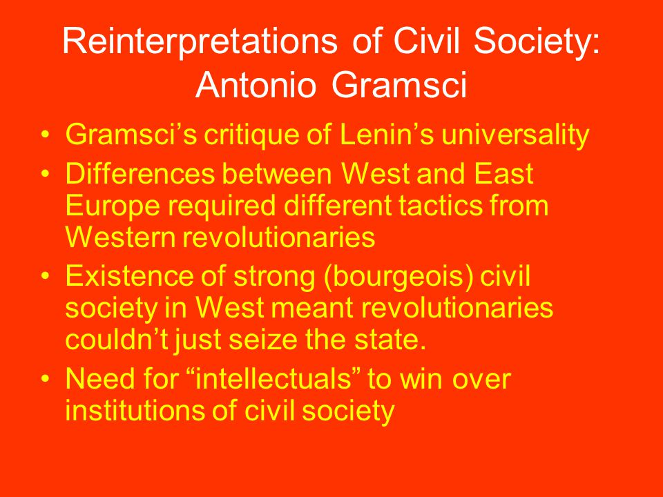 Reinterpretations of Civil Society: Antonio Gramsci Gramsci's critique of Lenin's universality Differences between West and East Europe required different tactics from Western revolutionaries Existence of strong (bourgeois) civil society in West meant revolutionaries couldn't just seize the state.