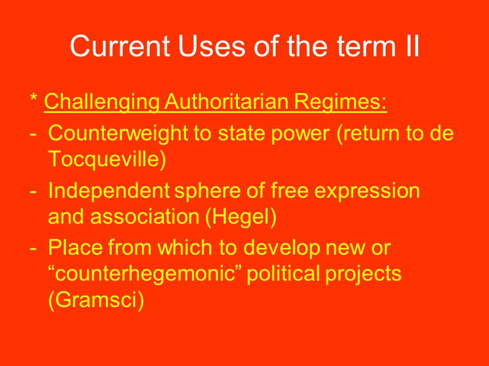 Current Uses of the term II * Challenging Authoritarian Regimes: -Counterweight to state power (return to de Tocqueville) -Independent sphere of free expression and association (Hegel) -Place from which to develop new or counterhegemonic political projects (Gramsci)