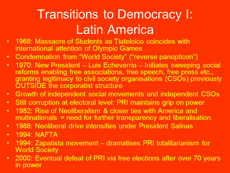 Transitions to Democracy I: Latin America 1968: Massacre of Students as Tlatelolco coincides with international attention of Olympic Games Condemnation from World Society ( reverse panopticon ) 1970: New President – Luis Echeverria – Initiates sweeping social reforms enabling free associations, free speech, free press etc., granting legitimacy to civil society organisations (CSOs) previously OUTSIDE the corporatist structure Growth of independent social movements and independent CSOs Still corruption at electoral level: PRI maintains grip on power 1982: Rise of Neoliberalism & closer ties with America and multinationals = need for further transparency and liberalisation 1988: Neoliberal drive intensifies under President Salinas 1994: NAFTA 1994: Zapatista movement – dramatises PRI totalitarianism for World Society 2000: Eventual defeat of PRI via free elections after over 70 years in power