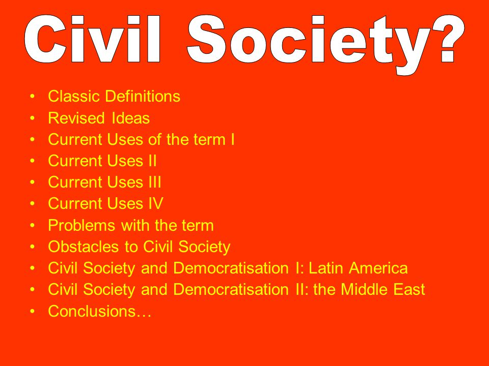 Classic Definitions Revised Ideas Current Uses of the term I Current Uses II Current Uses III Current Uses IV Problems with the term Obstacles to Civil Society Civil Society and Democratisation I: Latin America Civil Society and Democratisation II: the Middle East Conclusions…