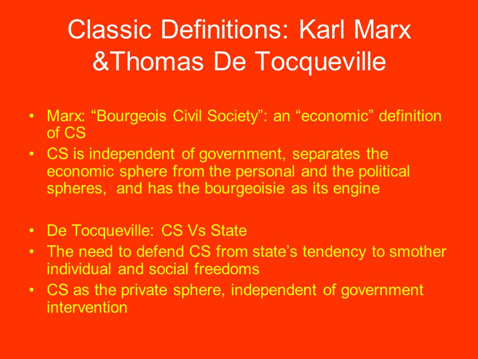 Classic Definitions: Karl Marx &Thomas De Tocqueville Marx: Bourgeois Civil Society : an economic definition of CS CS is independent of government, separates the economic sphere from the personal and the political spheres, and has the bourgeoisie as its engine De Tocqueville: CS Vs State The need to defend CS from state's tendency to smother individual and social freedoms CS as the private sphere, independent of government intervention