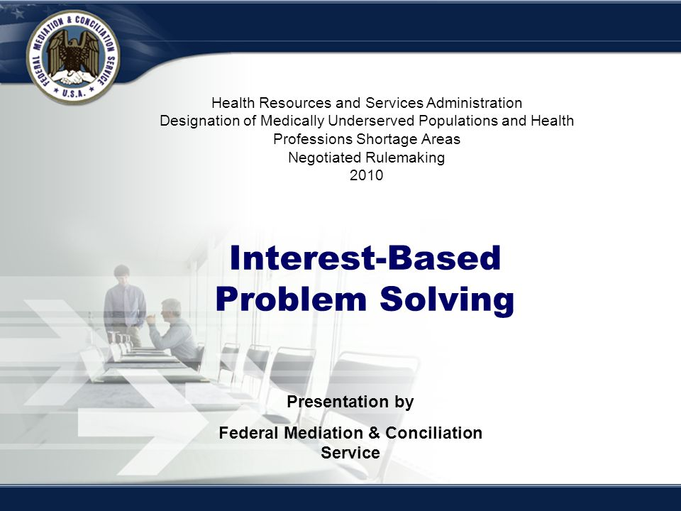 Interest-Based Bargaining Interest-Based Problem Solving Presentation by Federal Mediation & Conciliation Service Health Resources and Services Admini