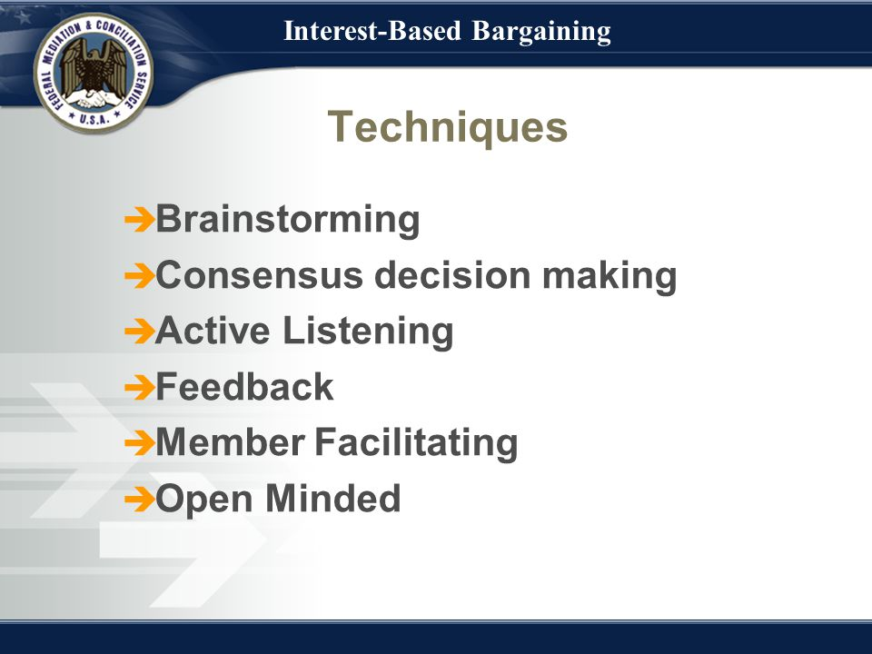 Interest-Based Bargaining Techniques  Brainstorming  Consensus decision making  Active Listening  Feedback  Member Facilitating  Open Minded