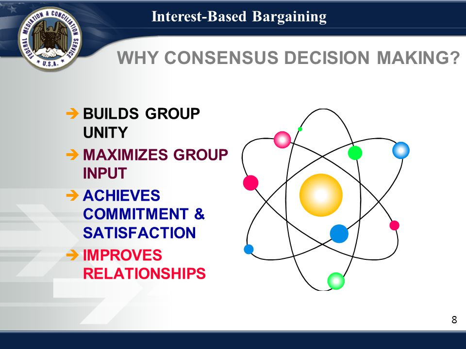 Interest-Based Bargaining WHY CONSENSUS DECISION MAKING?  BUILDS GROUP UNITY  MAXIMIZES GROUP INPUT  ACHIEVES COMMITMENT & SATISFACTION  IMPROVES