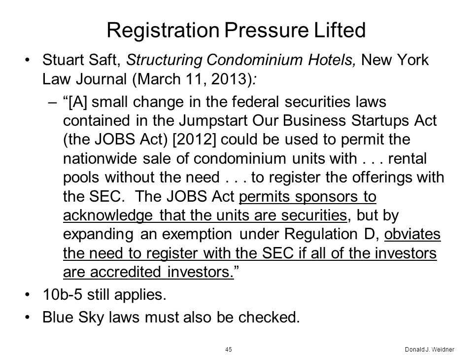 Registration Pressure Lifted Stuart Saft, Structuring Condominium Hotels, New York Law Journal (March 11, 2013): – [A] small change in the federal securities laws contained in the Jumpstart Our Business Startups Act (the JOBS Act) [2012] could be used to permit the nationwide sale of condominium units with...