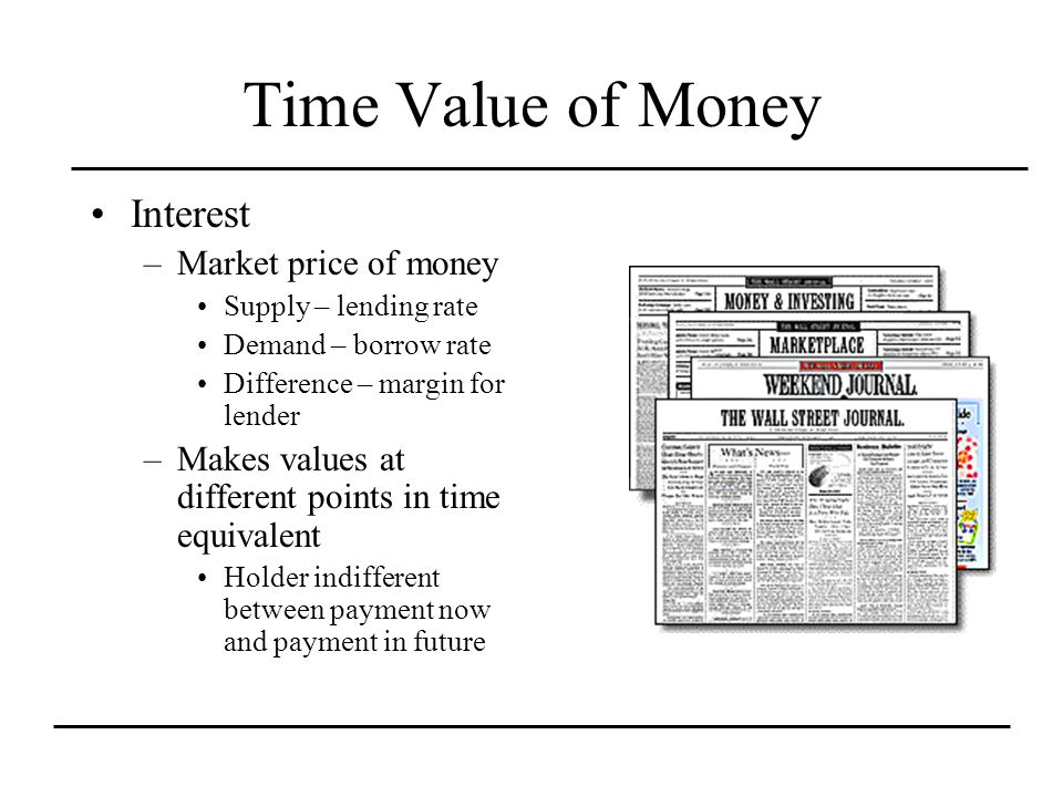 Time Value of Money Interest –Market price of money Supply – lending rate Demand – borrow rate Difference – margin for lender –Makes values at different points in time equivalent Holder indifferent between payment now and payment in future