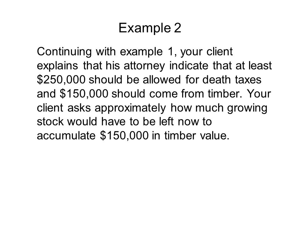 Example 2 Continuing with example 1, your client explains that his attorney indicate that at least $250,000 should be allowed for death taxes and $150,000 should come from timber.