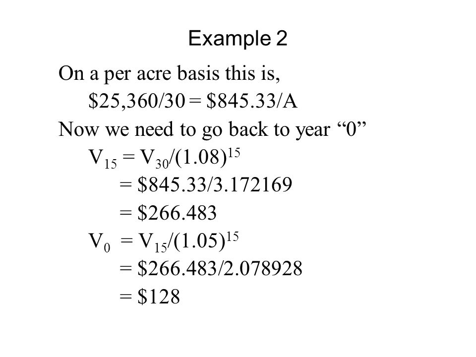 Example 2 On a per acre basis this is, $25,360/30 = $845.33/A Now we need to go back to year 0 V 15 = V 30 /(1.08) 15 = $845.33/3.172169 = $266.483 V 0 = V 15 /(1.05) 15 = $266.483/2.078928 = $128