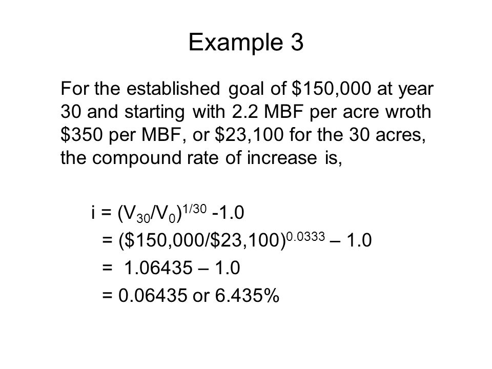 Example 3 For the established goal of $150,000 at year 30 and starting with 2.2 MBF per acre wroth $350 per MBF, or $23,100 for the 30 acres, the compound rate of increase is, i = (V 30 /V 0 ) 1/30 -1.0 = ($150,000/$23,100) 0.0333 – 1.0 = 1.06435 – 1.0 = 0.06435 or 6.435%