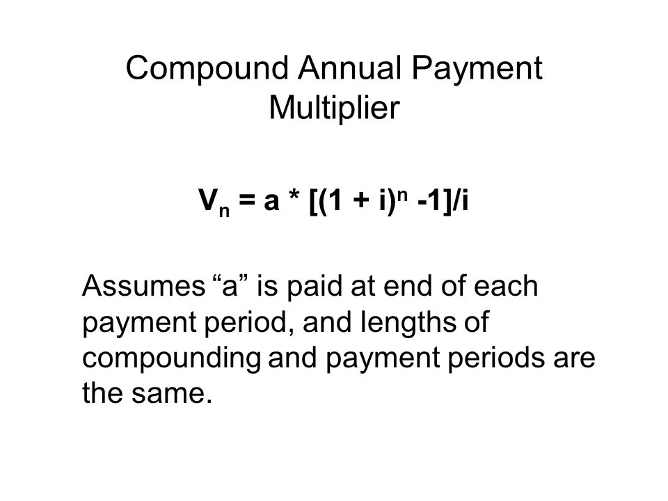Compound Annual Payment Multiplier V n = a * [(1 + i) n -1]/i Assumes a is paid at end of each payment period, and lengths of compounding and payment periods are the same.