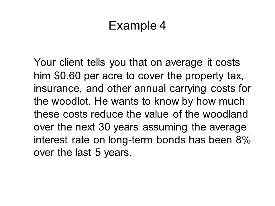 Example 4 Your client tells you that on average it costs him $0.60 per acre to cover the property tax, insurance, and other annual carrying costs for the woodlot.