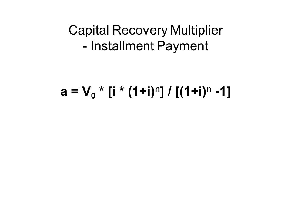 Capital Recovery Multiplier - Installment Payment a = V 0 * [i * (1+i) n ] / [(1+i) n -1]