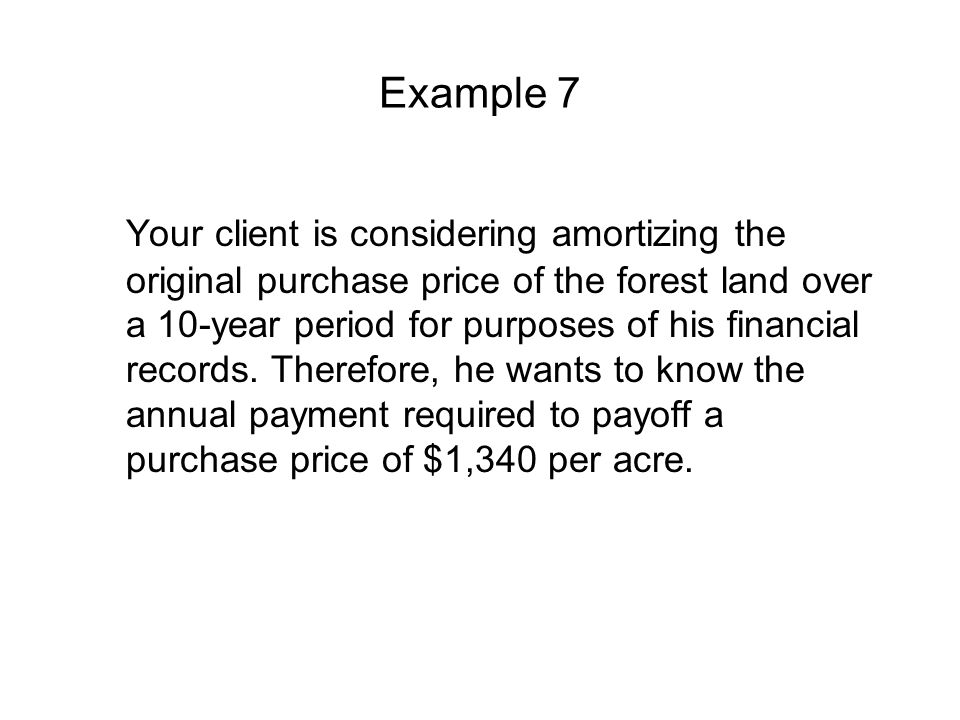 Example 7 Your client is considering amortizing the original purchase price of the forest land over a 10-year period for purposes of his financial records.