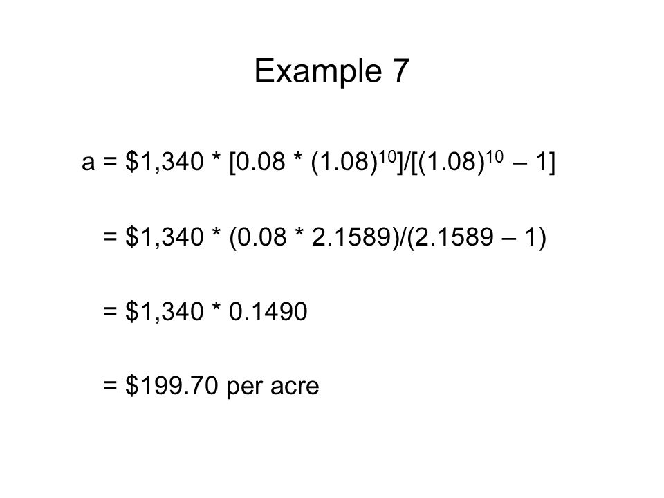 Example 7 a = $1,340 * [0.08 * (1.08) 10 ]/[(1.08) 10 – 1] = $1,340 * (0.08 * 2.1589)/(2.1589 – 1) = $1,340 * 0.1490 = $199.70 per acre