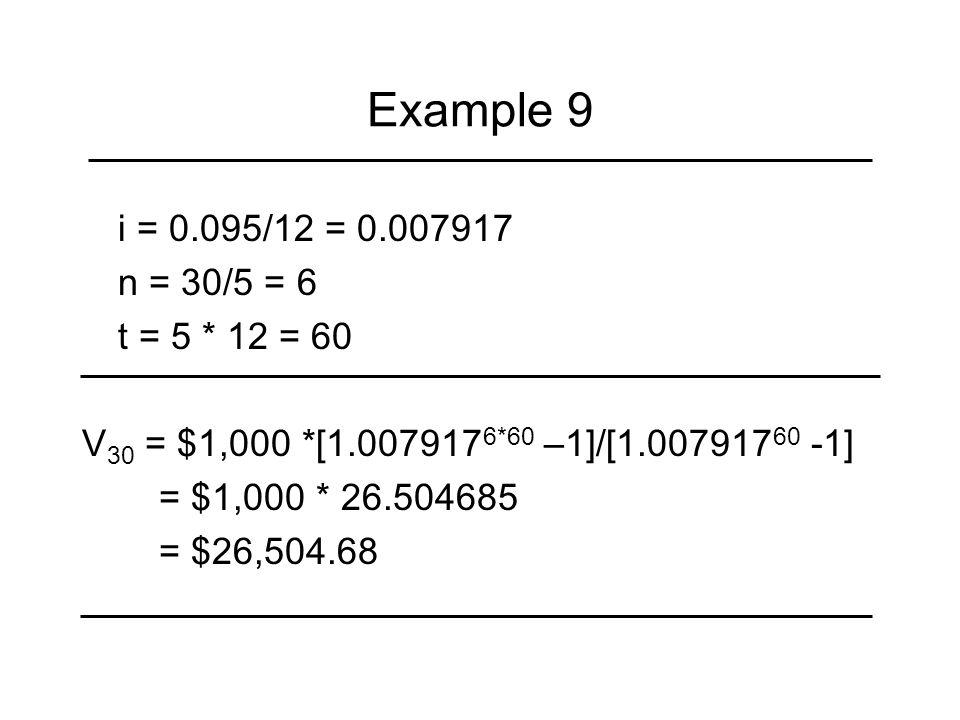 Example 9 i = 0.095/12 = 0.007917 n = 30/5 = 6 t = 5 * 12 = 60 V 30 = $1,000 *[1.007917 6*60 –1]/[1.007917 60 -1] = $1,000 * 26.504685 = $26,504.68