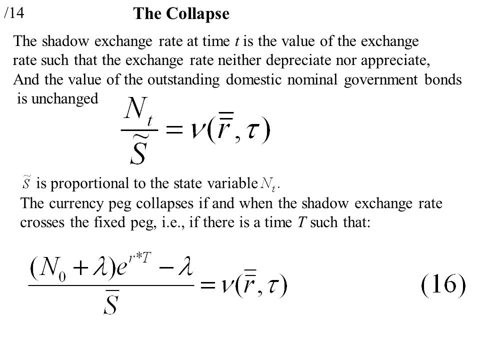 /14 The Collapse The shadow exchange rate at time t is the value of the exchange rate such that the exchange rate neither depreciate nor appreciate, And the value of the outstanding domestic nominal government bonds is unchanged is proportional to the state variable The currency peg collapses if and when the shadow exchange rate crosses the fixed peg, i.e., if there is a time T such that: