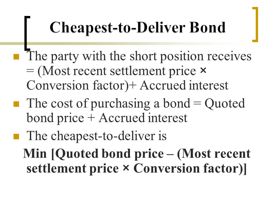 The party with the short position receives = (Most recent settlement price × Conversion factor)+ Accrued interest The cost of purchasing a bond = Quoted bond price + Accrued interest The cheapest-to-deliver is Min [Quoted bond price – (Most recent settlement price × Conversion factor)]