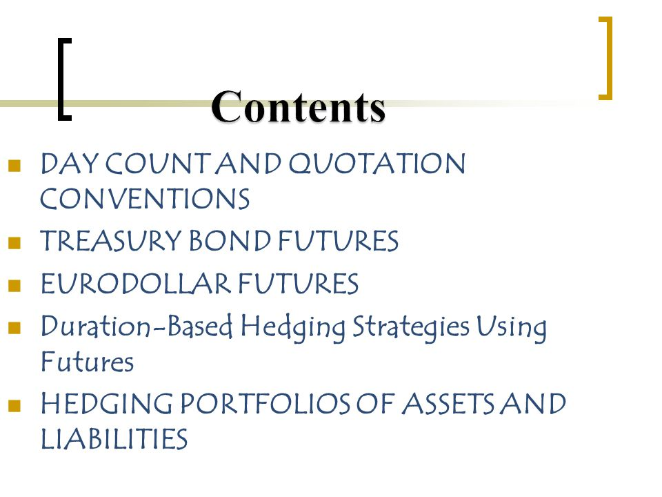DAY COUNT AND QUOTATION CONVENTIONS TREASURY BOND FUTURES EURODOLLAR FUTURES Duration-Based Hedging Strategies Using Futures HEDGING PORTFOLIOS OF ASSETS AND LIABILITIES