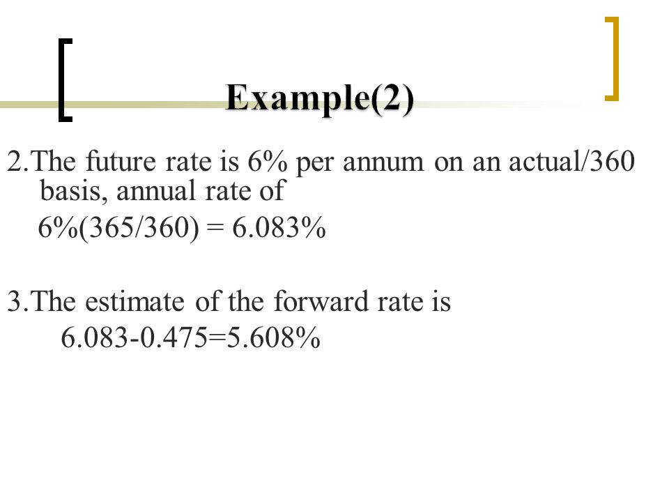 2.The future rate is 6% per annum on an actual/360 basis, annual rate of 6%(365/360) = 6.083% 3.The estimate of the forward rate is 6.083-0.475=5.608%