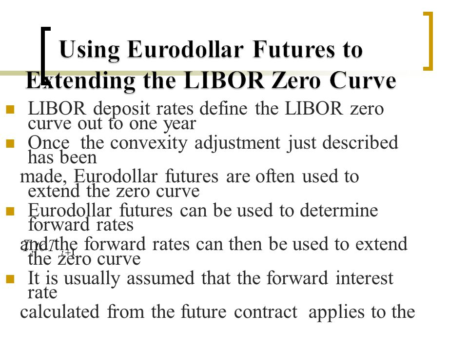 LIBOR deposit rates define the LIBOR zero curve out to one year Once the convexity adjustment just described has been made, Eurodollar futures are often used to extend the zero curve Eurodollar futures can be used to determine forward rates and the forward rates can then be used to extend the zero curve It is usually assumed that the forward interest rate calculated from the future contract applies to the