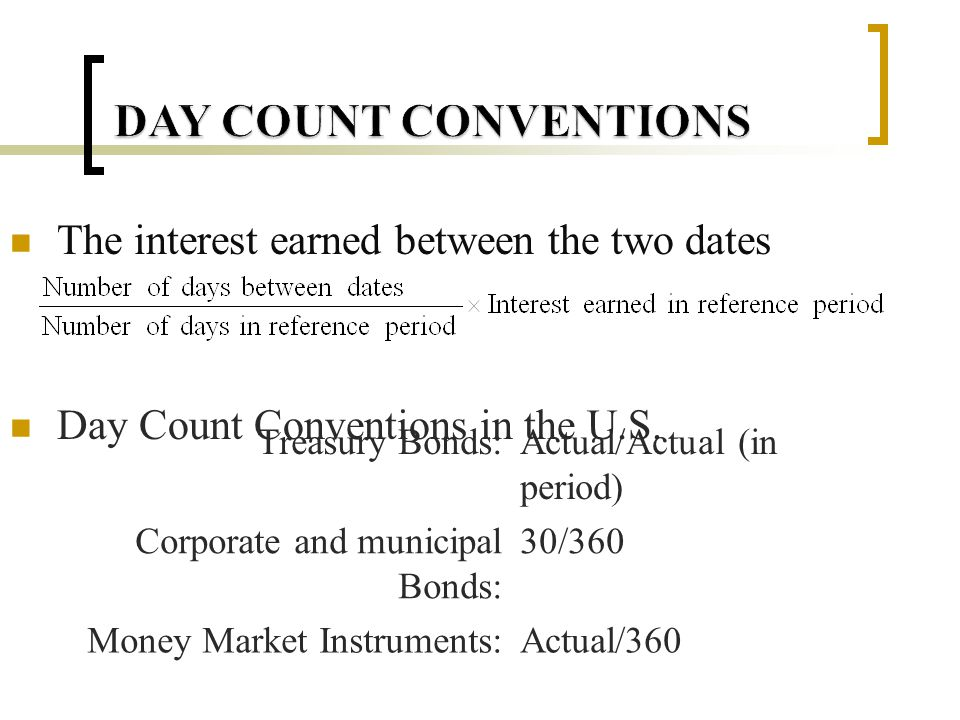 Bond Principal 100 Coupon Payment dates 3/1, 9/1(reference period) Coupon Rate 8% Calculate the interest earned between 3/1 and 7/3 Treasury bond Actual/Actual (in period) Corporate and municipal Bonds 30/360