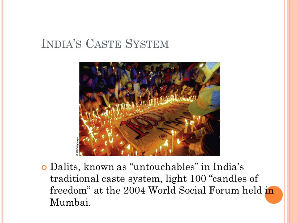 I NDIA ' S C ASTE S YSTEM Dalits, known as untouchables in India's traditional caste system, light 100 candles of freedom at the 2004 World Social Forum held in Mumbai.