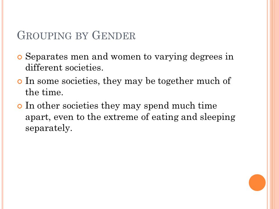 G ROUPING BY G ENDER Separates men and women to varying degrees in different societies.