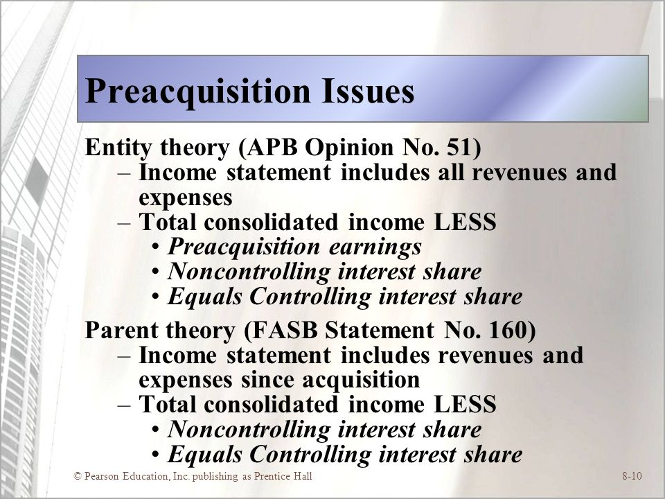 © Pearson Education, Inc. publishing as Prentice Hall8-10 Preacquisition Issues Entity theory (APB Opinion No. 51) –Income statement includes all reve