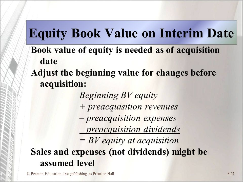 © Pearson Education, Inc. publishing as Prentice Hall8-11 Equity Book Value on Interim Date Book value of equity is needed as of acquisition date Adju