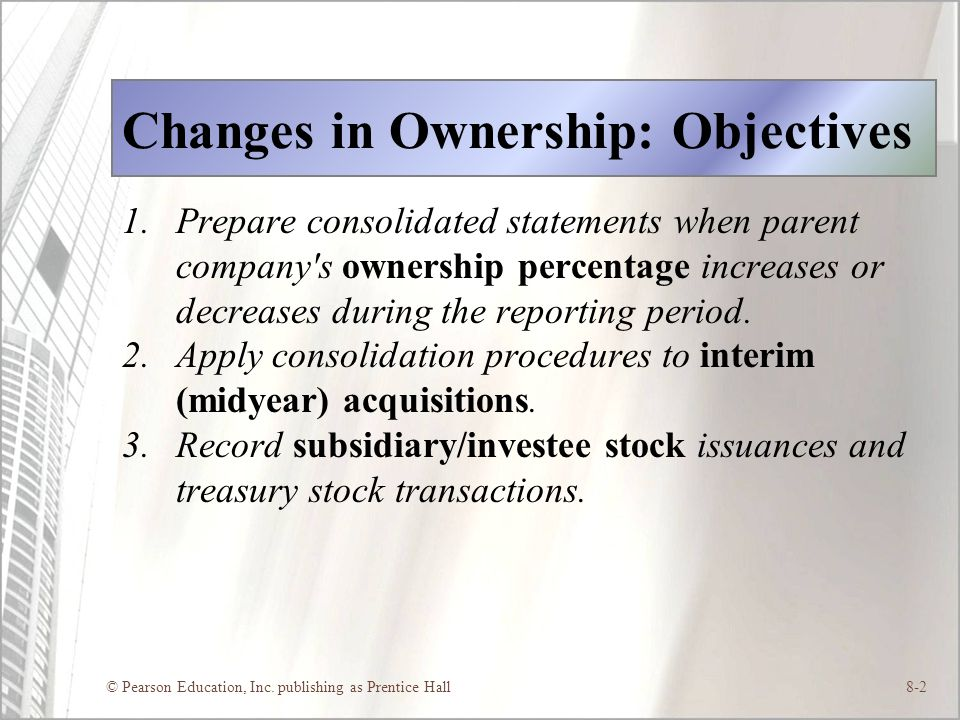 © Pearson Education, Inc. publishing as Prentice Hall8-2 Changes in Ownership: Objectives 1.Prepare consolidated statements when parent company's owne