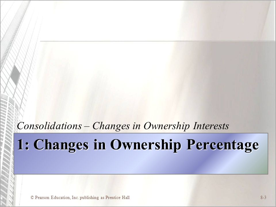 © Pearson Education, Inc. publishing as Prentice Hall8-3 1: Changes in Ownership Percentage Consolidations – Changes in Ownership Interests