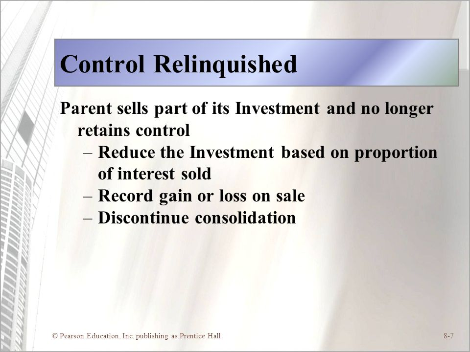 © Pearson Education, Inc. publishing as Prentice Hall8-7 Control Relinquished Parent sells part of its Investment and no longer retains control –Reduc