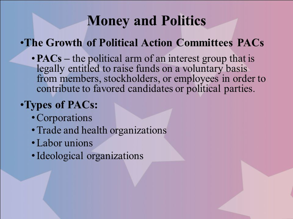 The Growth of Political Action Committees PACs PACs – the political arm of an interest group that is legally entitled to raise funds on a voluntary ba