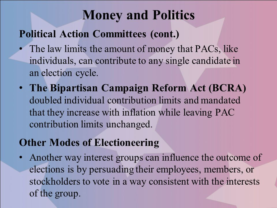 Political Action Committees (cont.) The law limits the amount of money that PACs, like individuals, can contribute to any single candidate in an elect