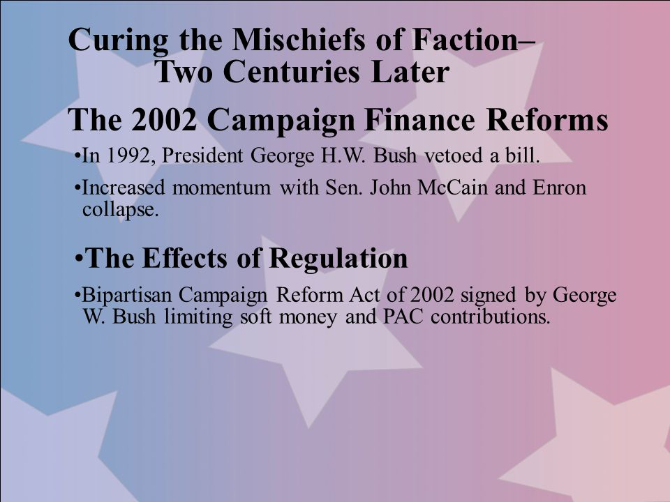 Curing the Mischiefs of Faction– Two Centuries Later The 2002 Campaign Finance Reforms In 1992, President George H.W. Bush vetoed a bill. Increased mo