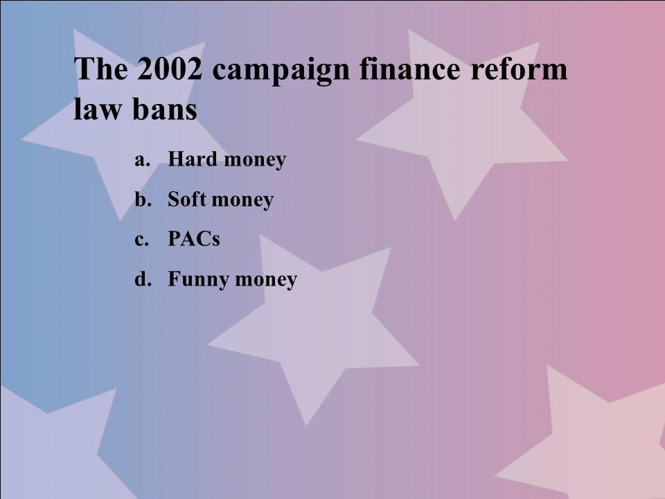 The 2002 campaign finance reform law bans a.Hard money b.Soft money c.PACs d.Funny money