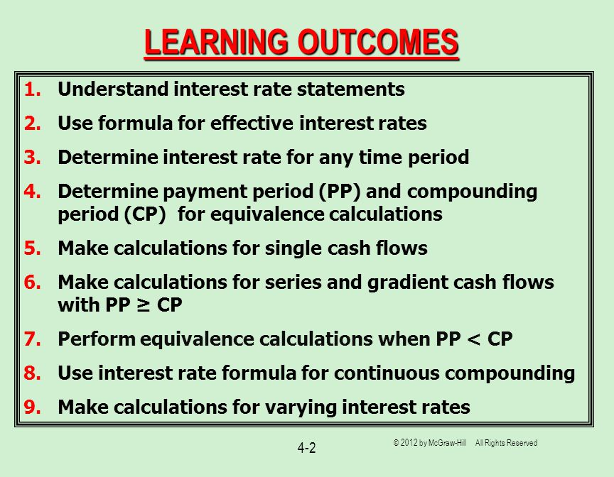 4-2 LEARNING OUTCOMES 1.Understand interest rate statements 2.Use formula for effective interest rates 3.Determine interest rate for any time period 4.Determine payment period (PP) and compounding period (CP) for equivalence calculations 5.Make calculations for single cash flows 6.Make calculations for series and gradient cash flows with PP ≥ CP 7.Perform equivalence calculations when PP < CP 8.Use interest rate formula for continuous compounding 9.Make calculations for varying interest rates © 2012 by McGraw-Hill All Rights Reserved
