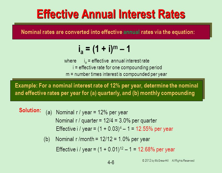 Effective Annual Interest Rates 4-6 © 2012 by McGraw-Hill All Rights Reserved Nominal rates are converted into effective annual rates via the equation: i a = (1 + i) m – 1 where i a = effective annual interest rate i = effective rate for one compounding period m = number times interest is compounded per year Example: For a nominal interest rate of 12% per year, determine the nominal and effective rates per year for (a) quarterly, and (b) monthly compounding Solution: (a) Nominal r / year = 12% per year Effective i / year = (1 + 0.03) 4 – 1 = 12.55% per year (b) Nominal r /month = 12/12 = 1.0% per year Effective i / year = (1 + 0.01) 12 – 1 = 12.68% per year Nominal r / quarter = 12/4 = 3.0% per quarter