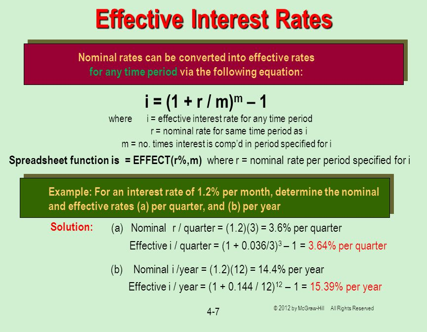4-7 Effective Interest Rates Nominal rates can be converted into effective rates for any time period via the following equation: i = (1 + r / m) m – 1 where i = effective interest rate for any time period r = nominal rate for same time period as i m = no.