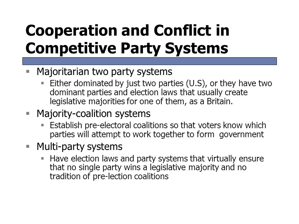 Cooperation and Conflict in Competitive Party Systems  Majoritarian two party systems  Either dominated by just two parties (U.S), or they have two dominant parties and election laws that usually create legislative majorities for one of them, as a Britain.